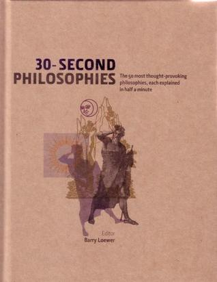 30-Second Philosophies: The 50 most thought-provoking philosophies, each explained in half a minute by Julian Baggini, James Garvey, Jeremy Stangroom, Stephen Law, Ivan Hissey, Barry Loewer, Kati Balog