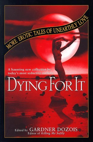 Dying for It: More Erotic Tales of Unearthly Love by Ian McDonald, Nancy Kress, Michael Bishop, Ursula K. Le Guin, Madeleine E. Robins, K.D. Wentworth, Tony Daniel, Robert Reed, Andy Duncan, Pat Cadigan, Robert Silverberg, Gardner Dozois, Tanith Lee, L. Timmel Duchamp, Esther M. Friesner, Steven Utley, Ian R. MacLeod