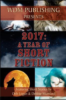 2017: A Year of Short Fiction by Deb Logan, Debbie Mumford