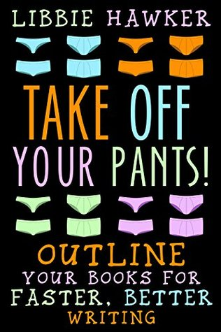 Take Off Your Pants! Outline Your Books for Faster, Better Writing by Libbie Hawker