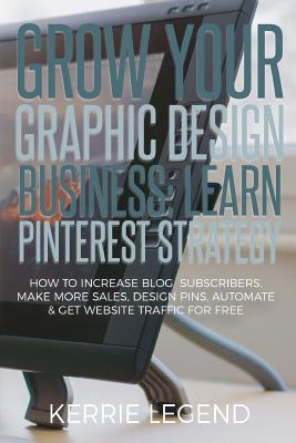 Grow Your Graphic Design Business: Learn Pinterest Strategy: How to Increase Blog Subscribers, Make More Sales, Design Pins, Automate & Get Website Tr by Kerrie Legend