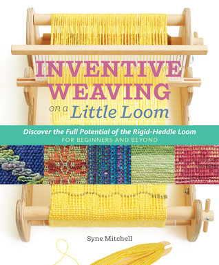 Inventive Weaving on a Little Loom: Discover the Full Potential of the Rigid-Heddle Loom, for Beginners and Beyond by Syne Mitchell