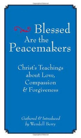 Blessed Are the Peacemakers: Christ's Teachings of Love, Compassion, and Forgiveness by Wendell Berry