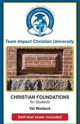 CHRISTIAN FOUNDATIONS for students by Jeff Van Wyk Ph. D., Team Impact Chrisitan University, Val Waldeck