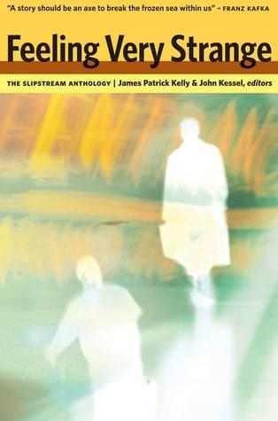 Feeling Very Strange: The Slipstream Anthology by James Patrick Kelly, John Kessel