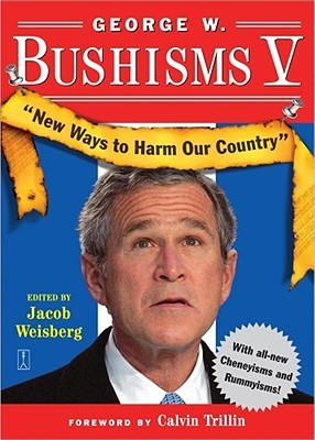 George W. Bushisms V: New Ways to Harm Our Country by Calvin Trillin, Jacob Weisberg