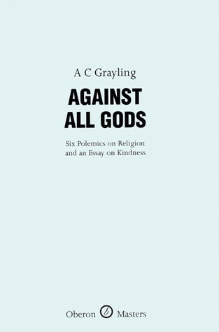 Against All Gods: Six Polemics on Religion and an Essay on Kindness by A.C. Grayling