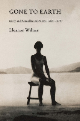 Gone to Earth: Early and Uncollected Poems 1963-1976 by Eleanor Wilner