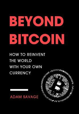 Beyond Bitcoin: How to Reinvent the World with Your Own Currency by Adam Savage