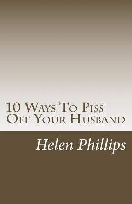 10 Ways To Piss Off Your Husband by Helen Phillips