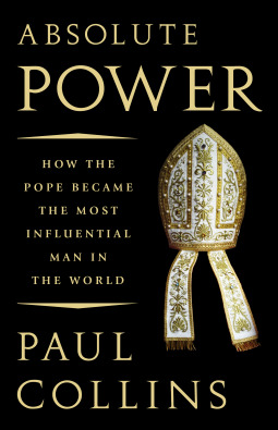 Absolute Power: How the Pope Became the Most Influential Man in the World by Paul Collins