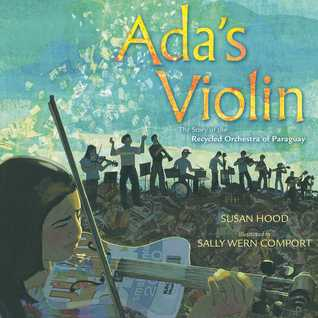 Ada's Violin: The Story of the Recycled Orchestra of Paraguay by Susan Hood, Sally Wern Comport