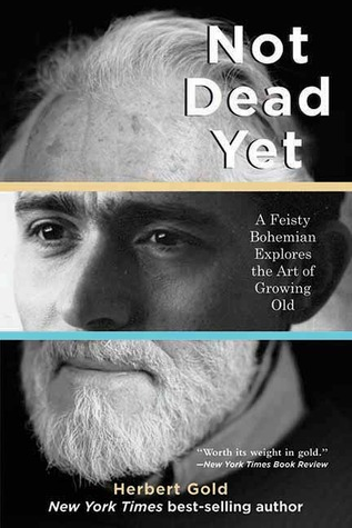 Not Dead Yet: A Feisty Bohemian Explores the Art of Growing Old by Herbert Gold