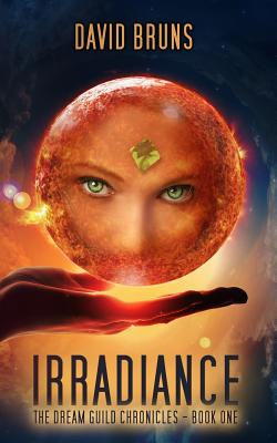 Irradiance: The Dream Guild Chronicles - Book One by David Bruns