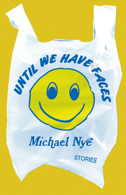 Until We Have Faces: Stories by Michael Nye
