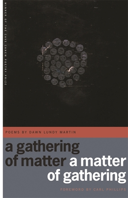 A Gathering of Matter / A Matter of Gathering: Poems by Dawn Lundy Martin