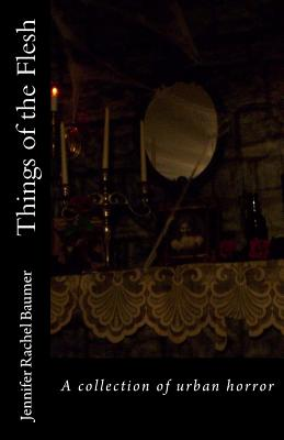Things of the Flesh: A collection of urban horror by Jennifer Rachel Baumer