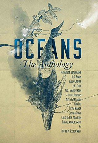 Oceans by P.K. Tyler, S. Elliot Brandis, Hank Garner, Alex Shvartsman, Jessica West, Caroline M. Yoachim, Will Swardstrom, Rysa Walker, R.D. Brady, Daniel Arthur Smith, Ken Liu, Nathan M. Beauchamp