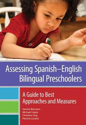 Assessing Spanishnenglish Bilingual Preschoolers: A Guide to Best Approaches and Measures by Sandra Barrueco, Michael Lopez, Christine Ong