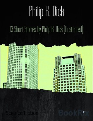 13 Short Stories by Philip K. Dick (Illustrated) by Philip K. Dick