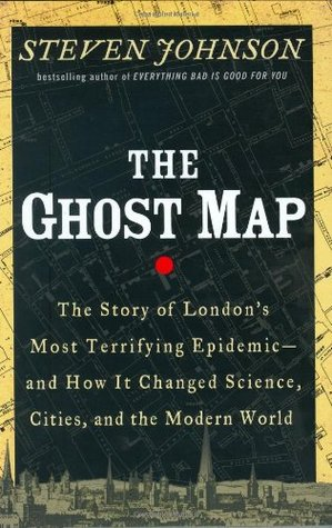 The Ghost Map: The Story of London's Most Terrifying Epidemic - and How It Changed Science, Cities, and the Modern World by Steven Johnson
