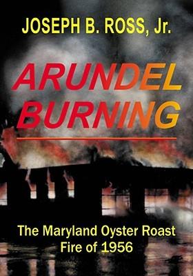 Arundel Burning: The Maryland Oyster Roast Fire of 1956 by Joseph Ross, Joseph B. Ross Jr.