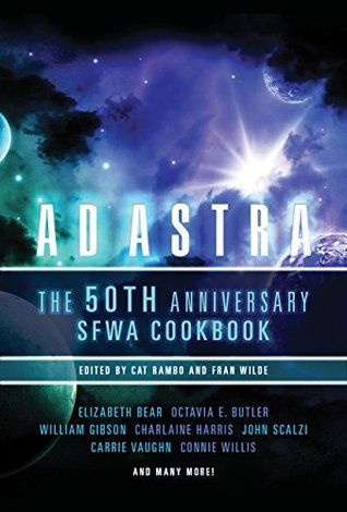 Ad Astra: The 50th Anniversary SFWA Cookbook by Octavia E. Butler, Liz Argall, Sean Williams, Kyle Aisteach, Jane Yolen, James D. Macdonald, Spider Robinson, Greg Bear, Bonnie Jo Stufflebeam, Charlaine Harris, Nancy Kress, J.G. Faherty, Connie Willis, Elizabeth Bear, Fran Wilde, C.T. Adams, Bud Sparhawk, Vylar Kaftan, Chuck Wendig, Miriam Weinberg, Eugie Foster, Nisi Shawl, William Gibson, Barbara Hambly, David Brin, Anna D. Allen, Rachael Acks, Carrie Vaughn, Steven Brust, Mike Resnick, Jay Lake, Alethea Kontis, Mercedes M. Yardley, James L. Cambias, Jerry Pournelle, Astrid Bear, Pat Cadigan, Lou Antonelli, Nalo Hopkinson, Laura Anne Gilman, John Scalzi, Maurice Broaddus, John F. Carr, Eric J. Guignard, Jim C. Hines, Cat Rambo, Ellen Klages, Tim Powers, Larry Niven, Charles N. Brown, Scott Edelman