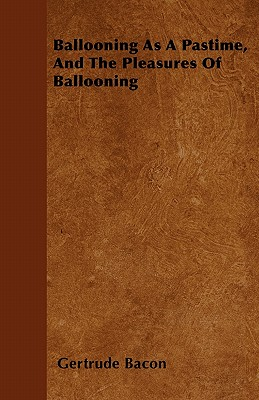 Ballooning As A Pastime, And The Pleasures Of Ballooning by Gertrude Bacon