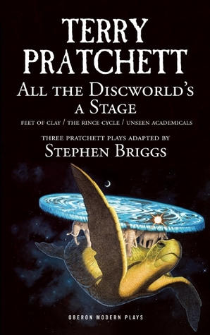 All the Discworld's a Stage: Unseen Academicals, Feet of Clay and The Rince Cycle by Stephen Briggs, Terry Pratchett