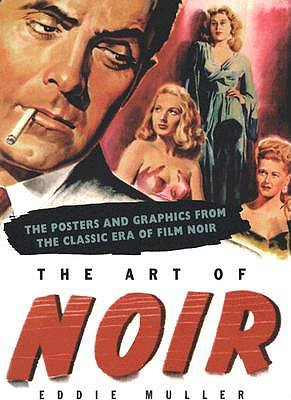The Art of Noir: The Posters and Graphics from the Classic Era of Film Noir by Eddie Muller