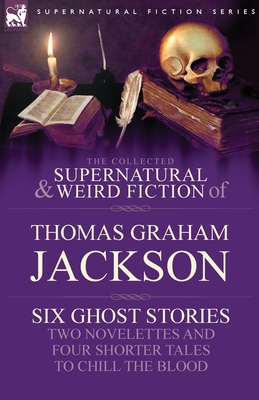 The Collected Supernatural and Weird Fiction of Thomas Graham Jackson-Six Ghost Stories-Two Novelettes and Four Shorter Tales to Chill the Blood by Thomas Graham Jackson