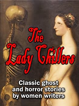 The Lady Chillers: classic ghost and horror stories by women authors by Katharine Tynan, Alice Perrin, Elizabeth Gaskell, H.D. Everett, Mrs. Molesworth, Catherine Crowe, Amelia B. Edwards, Mrs. Henry Wood, E. Nesbit, Charlotte Riddell