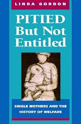 Pitied But Not Entitled: Single Mothers and the History of Welfare by Linda Gordon