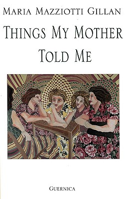 Things My Mother Told Me by Maria Mazziotti Gillan