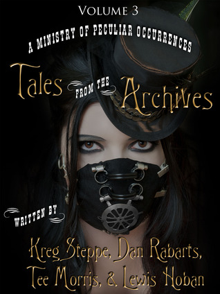 A Ministry of Peculiar Occurrences: Tales from the Archives, Volume 6 by Kreg Steppe, Lewis Hoban, Tee Morris, Dan Rabarts