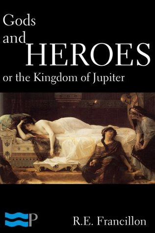 Gods and Heroes, or the Kingdom of Jupiter by Robert Edward Francillon