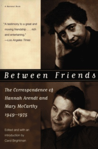 Between Friends: The Correspondence of Hannah Arendt and Mary McCarthy, 1949-1975 by Mary McCarthy, Carol Brightman, Hannah Arendt