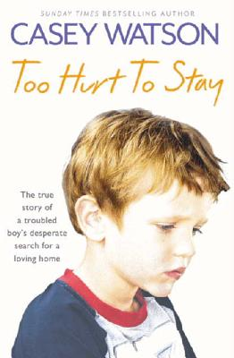 Too Hurt to Stay: The True Story of a Troubled Boy's Desperate Search for a Loving Home by Casey Watson
