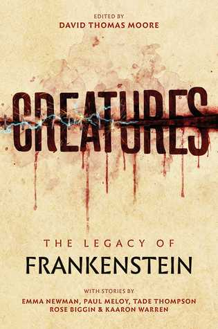 Creatures: The Legacy of Frankenstein by David Thomas Moore, Tade Thompson, Kaaron Warren, Paul Meloy, Rose Biggin, Emma Newman