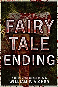 Fairy Tale Ending: A Creepy Little Bedtime Story by William F. Aicher