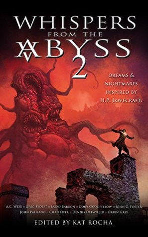 Whispers From The Abyss 2: The Horrors That Were and Shall Be by Dennis Detwiller, A.C. Wise, Greg Stolze, Chad Fifer, John C. Foster, Konstantine Paradise, Cody Goodfellow, Laird Barron, Michele Brittany, John Palisano, Kat Rocha