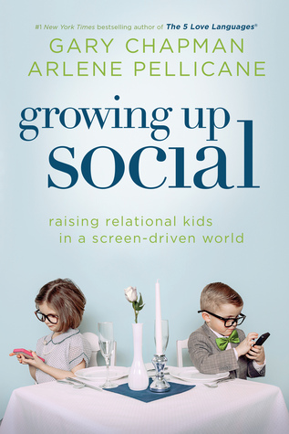 Growing Up Social: Raising Relational Kids in a Screen-Driven World by Arlene Pellicane, Gary Chapman