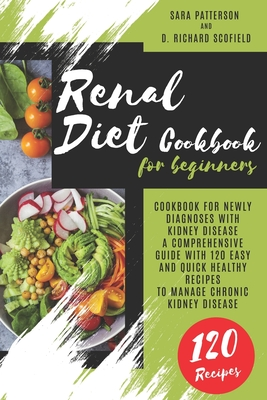 Renal Diet Cookbook for beginners: Cookbook for newly diagnoses with kidney disease A comprehensive guide with 120 easy and quick healthy recipes to m by Sara Patterson, D. Richard Scofield