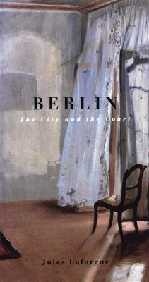 Berlin: The City and the Court by William Jay Smith, Jules Laforgue