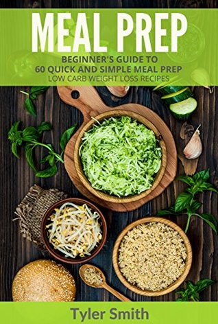 Meal Prep: Beginner's Guide to 60 Quick and Simple Low Carb Weight Loss Recipes (Low Carb Meal Prep Book 1) by Tyler Smith