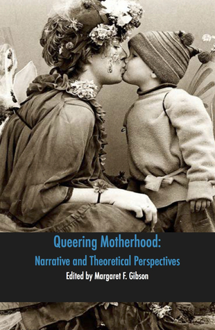 Queering Motherhood: Narrative and Theoretical Perspectives by Margaret Gibson