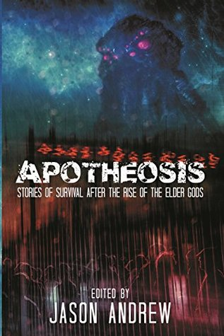 Apotheosis: Stories of Human Survival After The Rise of The Elder Gods by A.C. Wise, Joshua Reynolds, Adrian Simmons, L.K. Whyte, Jonathan Woodrow, Jeffrey Fowler, Jason Andrew, Jason Vanhee, Pete Rawlik