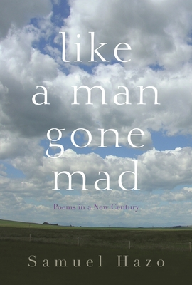 Like a Man Gone Mad: Poems in a New Century by Samuel Hazo