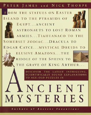 Ancient Mysteries: Discover the Latest Intriguiging, Scientifically Sound Explinations to Age-Old Puzzles by Peter James, Nick Thorpe