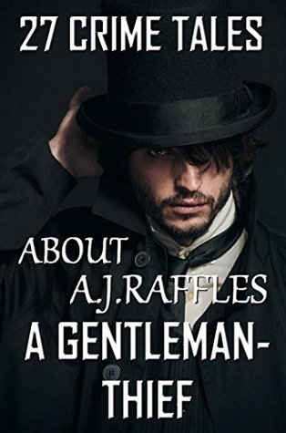 27 Crime Tales About A.J.Raffles, A Gentleman-Thief: Complete Collection by E.W. Hornung